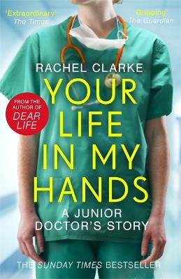 Your Life In My Hands - a Junior Doctor's Story: From the Sunday Times bestselling author of Dear Life by Rachel Clarke