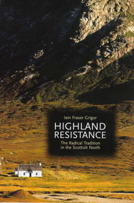 Highland Resistance: The Radical Tradition in the Scottish North by Iain Fraser Grigor