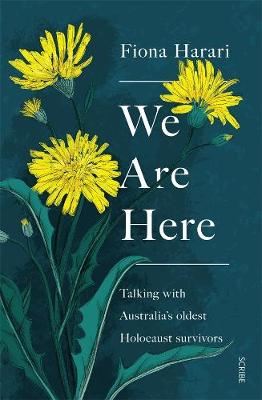 We Are Here: Talking with Australia's Oldest Holocaust Survivors by Fiona Harari