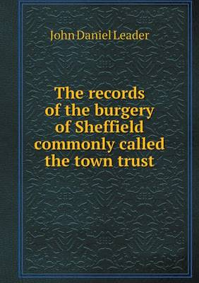 The Records of the Burgery of Sheffield Commonly Called the Town Trust by John Daniel Leader