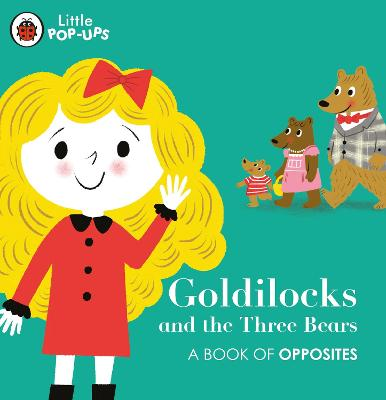 Little Pop-Ups: Goldilocks and the Three Bears: A Book of Opposites by Nila Aye