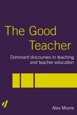 The Good Teacher: Dominant Discourses in Teacher Education by Alex Moore