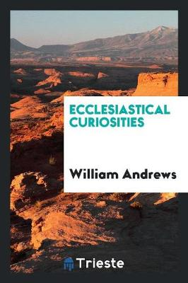 Ecclesiastical Curiosities by William Andrews