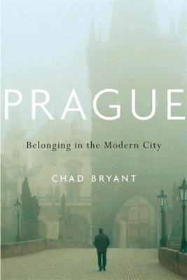 Prague: Belonging in the Modern City by Chad Bryant