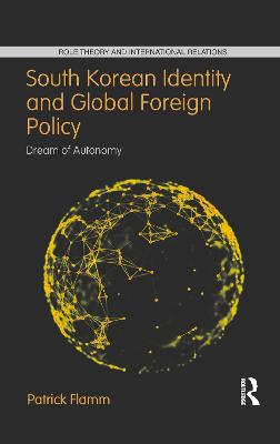 South Korean Identity and Global Foreign Policy: Dream of Autonomy by Patrick Flamm