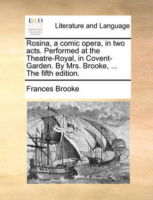 Rosina, a Comic Opera, in Two Acts. Performed at the Theatre-Royal, in Covent-Garden. by Mrs. Brooke, ... the Fifth Edition. by Frances Brooke