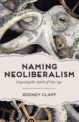 Naming Neoliberalism: Exposing the Spirit of Our Age by Rodney Clapp
