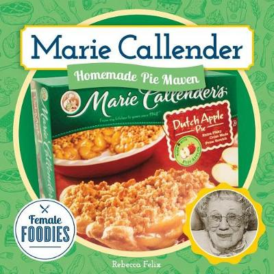 Marie Callender: Homemade Pie Maven by Rebecca Felix
