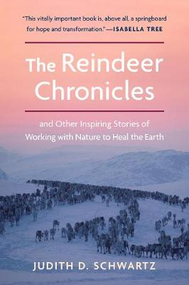 The Reindeer Chronicles: And Other Inspiring Stories of Working with Nature to Heal the Earth by Judith D. Schwartz