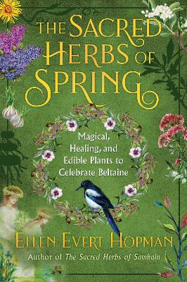 The Sacred Herbs of Spring: Magical, Healing, and Edible Plants to Celebrate Beltaine by Ellen Evert Hopman