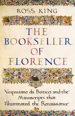 The Bookseller of Florence: Vespasiano da Bisticci and the Manuscripts that Illuminated the Renaissance by Dr Ross King