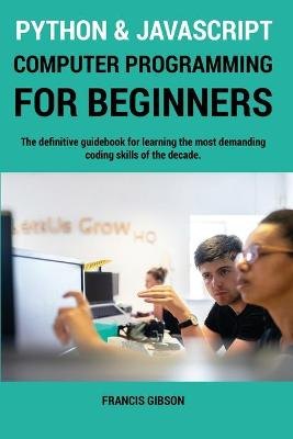 Python and JavaScript Computer Programming for Beginners: The definitive guidebook for learning the most demanding coding skills of the decade by Francis Gibson