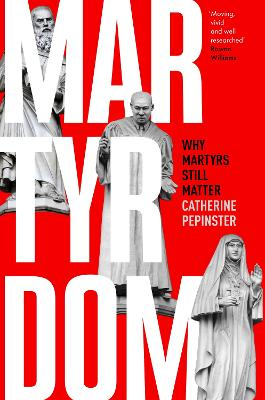 Martyrdom: Why martyrs still matter by Catherine Pepinster