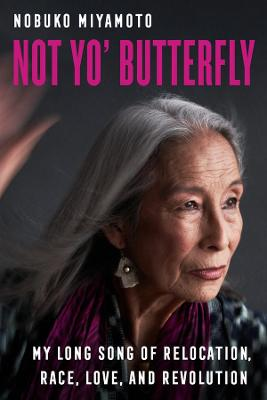 Not Yo' Butterfly: My Long Song of Relocation, Race, Love, and Revolution by Nobuko Miyamoto