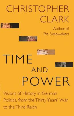 Time and Power: Visions of History in German Politics, from the Thirty Years' War to the Third Reich by Christopher Clark