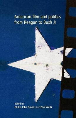 American Film and Politics from Reagan to Bush Jr by Philip John Davies