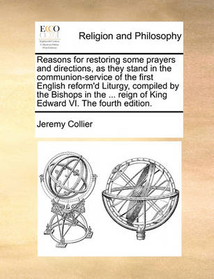 Reasons for Restoring Some Prayers and Directions, as They Stand in the Communion-Service of the First English Reform'd Liturgy, Compiled by the Bishops in the ... Reign of King Edward VI. the Fourth Edition. by Jeremy Collier