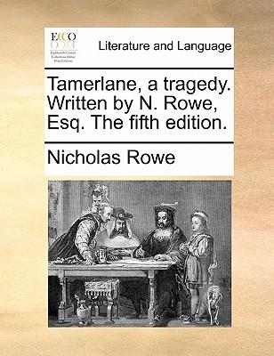 Tamerlane, a Tragedy. Written by N. Rowe, Esq. the Fifth Edition. by Nicholas Rowe