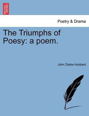The Triumphs of Poesy: A Poem. by John Clarke Hubbard