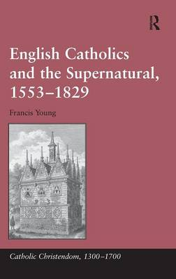 English Catholics and the Supernatural, 1553-1829 by Francis Young