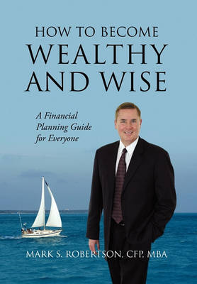 How to Become Wealthy and Wise by Mark S Robertson Cfp Mba