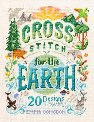 Cross Stitch for the Earth: 20 Designs to Cherish by Emma Congdon