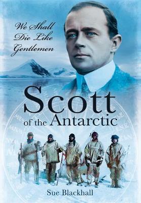 Scott of the Antarctic: We Shall Die Like Gentlemen by Sue Blackhall
