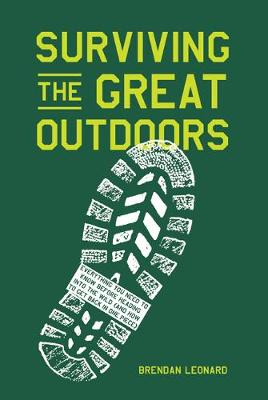 Surviving the Great Outdoors: Everything You Need to Know Before Heading into the Wild (and How to Get Back in One Piece) by Brendan Leonard