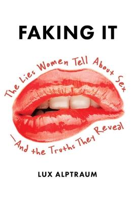 Faking It: The Lies Women Tell about Sex--And the Truths They Reveal by Lux Alptraum