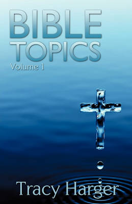 Bible Topics Volume 1 by Tracy Harger