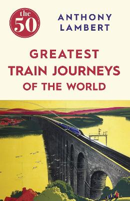 50 Greatest Train Journeys of the World by Anthony Lambert