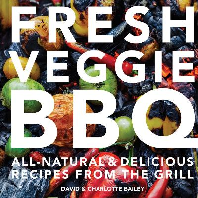 Fresh Veggie BBQ: All-natural & delicious recipes from the grill by Charlotte Bailey