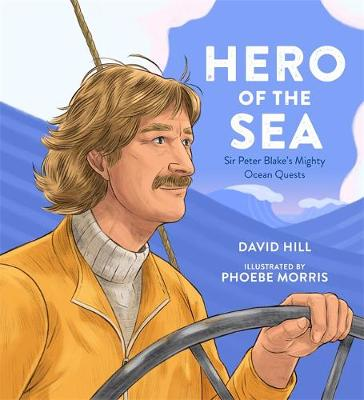 Hero of the Sea: Sir Peter Blake's Mighty Ocean Quests by David Hill