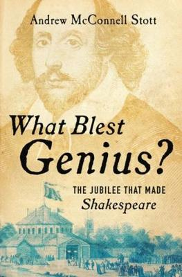 What Blest Genius?: The Jubilee That Made Shakespeare by Andrew McConnell Stott