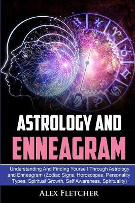 Astrology And Enneagram: Understanding And Finding Yourself Through Astrology and Enneagram (Zodiac Signs, Horoscopes, Personality Types, Spiritual Growth, Self Awareness, Spirituality) by Alex Fletcher