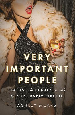 Very Important People: Status and Beauty in the Global Party Circuit by Ashley Mears