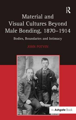 Material and Visual Cultures Beyond Male Bonding, 1870-1914 by John Potvin