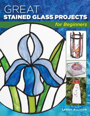Great Stained Glass Projects for Beginners by Sandy Allison