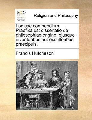Logicae Compendium. Praefixa Est Dissertatio de Philosophiae Origine, Ejusque Inventoribus Aut Excultoribus Praecipuis. by Francis Hutcheson