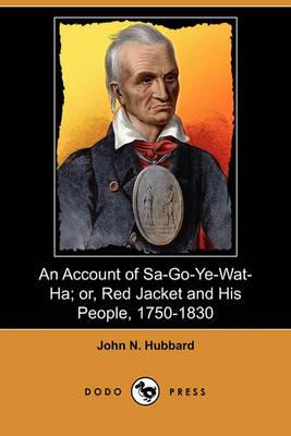 An Account of Sa-Go-Ye-Wat-Ha; Or, Red Jacket and His People, 1750-1830 (Dodo Press) by John N Hubbard
