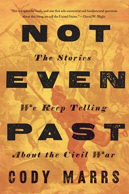 Not Even Past: The Stories We Keep Telling about the Civil War by Cody Marrs