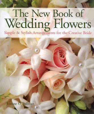 The New Book of Wedding Flowers by Joanne O'Sullivan