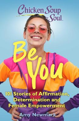 Chicken Soup for the Soul: Be You: 101 Stories of Affirmation, Determination and Female Empowerment by Amy Newmark