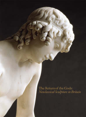 Return of the Gods: Neoclassical Sculpture in Britain by Marjorie Trusted