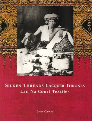 Silken Threads and Lacquer Thrones: Lanna Court Textiles by Susan Conway