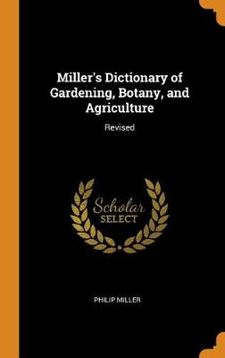 Miller's Dictionary of Gardening, Botany, and Agriculture: Revised by Philip Miller