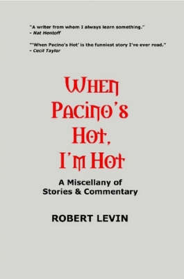 When Pacino's Hot, I'm Hot: A Miscellany of Stories & Commentary by Robert Levin