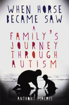 When Horse Became Saw: A Family's Journey Through Autism by Anthony Macris