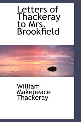 Letters of Thackeray to Mrs. Brookfield by William Makepeace Thackeray