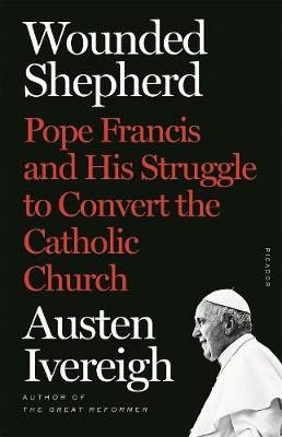 Wounded Shepherd: Pope Francis and His Struggle to Convert the Catholic Church by Austen Ivereigh